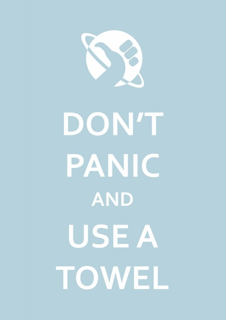 Don't panic and use a towel - Hitchhiker's Guide to the Galaxy